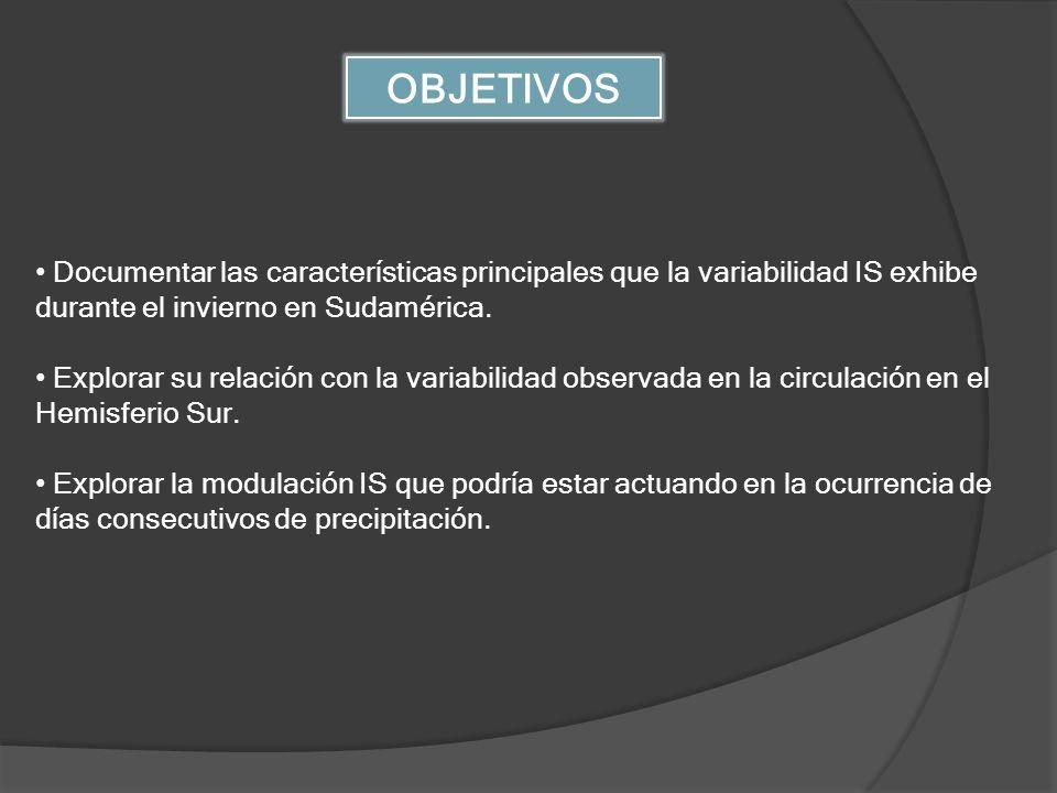 OBJETIVOS Documentar las características principales que la variabilidad IS exhibe durante el invierno en Sudamérica. Explorar su relación con la vari
