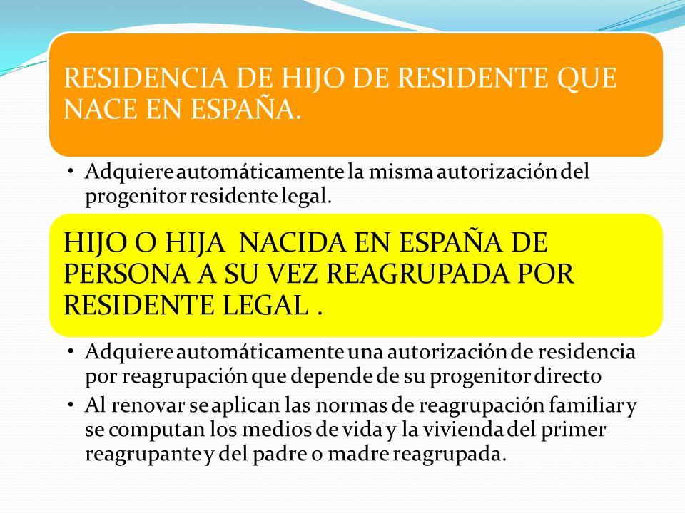 RESIDENCIA DE HIJO DE RESIDENTE QUE NACE EN ESPAÑA. Adquiere automáticamente la misma autorización del progenitor residente legal. HIJO O HIJA NACIDA