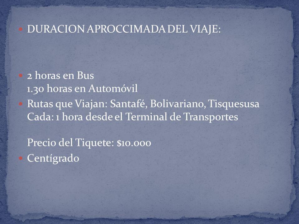 DURACION APROCCIMADA DEL VIAJE: 2 horas en Bus 1.30 horas en Automóvil Rutas que Viajan: Santafé, Bolivariano, Tisquesusa Cada: 1 hora desde el Terminal de Transportes Precio del Tiquete: $10.000 Centígrado