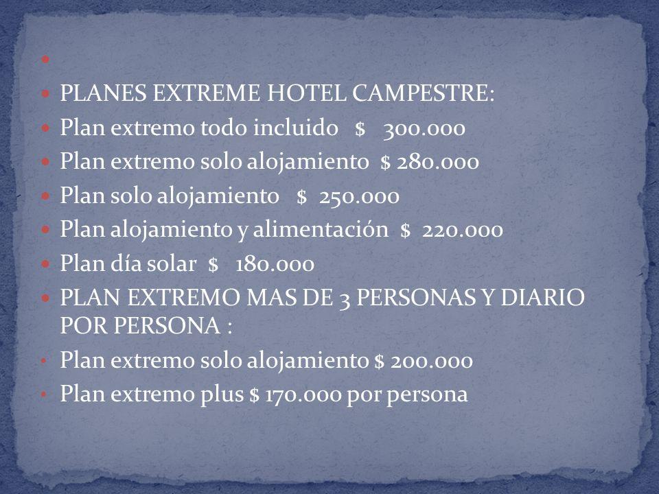 PLANES EXTREME HOTEL CAMPESTRE: Plan extremo todo incluido $ 300.000 Plan extremo solo alojamiento $ 280.000 Plan solo alojamiento $ 250.000 Plan alojamiento y alimentación $ 220.000 Plan día solar $ 180.000 PLAN EXTREMO MAS DE 3 PERSONAS Y DIARIO POR PERSONA : Plan extremo solo alojamiento $ 200.000 Plan extremo plus $ 170.000 por persona
