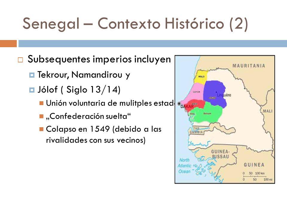 Senegal – Contexto Histórico (2) Subsequentes imperios incluyen Tekrour, Namandirou y Jólof ( Siglo 13/14) Unión voluntaria de mulitples estados Confe
