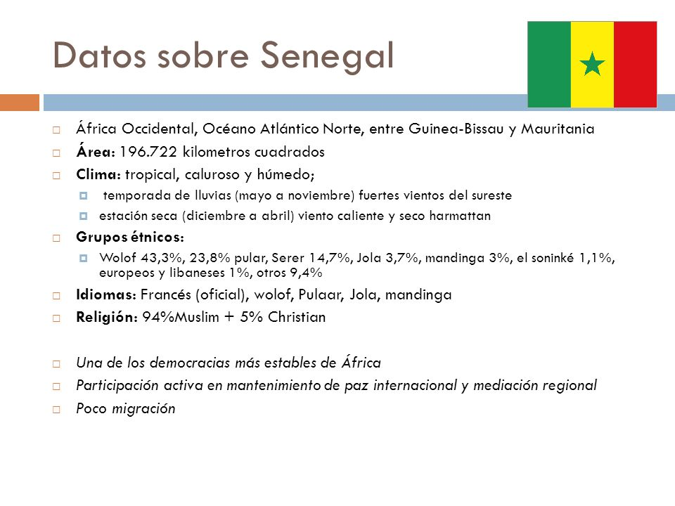 Datos sobre Senegal África Occidental, Océano Atlántico Norte, entre Guinea-Bissau y Mauritania Área: 196.722 kilometros cuadrados Clima: tropical, ca