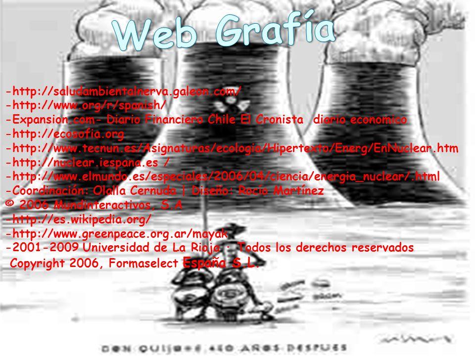 -http://saludambientalnerva.galeon.com/ -http://www.org/r/spanish/ -Expansion.com- Diario Financiero Chile El Cronista diario economico -http://ecosofia.org -http://www.tecnun.es/Asignaturas/ecologia/Hipertexto/Energ/EnNuclear.htm -http://nuclear.iespana.es / -http://www.elmundo.es/especiales/2006/04/ciencia/energia_nuclear/.html -Coordinación: Olalla Cernuda | Diseño: Rocío Martínez © 2006 Mundinteractivos, S.A -http://es.wikipedia.org/ -http://www.greenpeace.org.ar/mayak -2001-2009 Universidad de La Rioja · Todos los derechos reservados Copyright 2006, Formaselect España S.L.