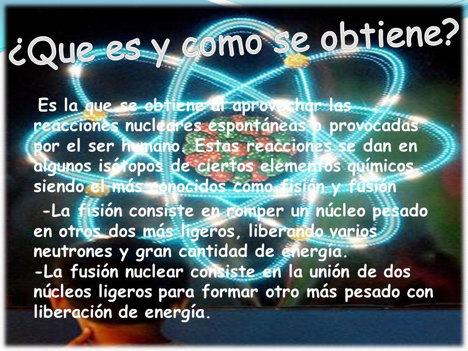 Es la que se obtiene al aprovechar las reacciones nucleares espontáneas o provocadas por el ser humano.