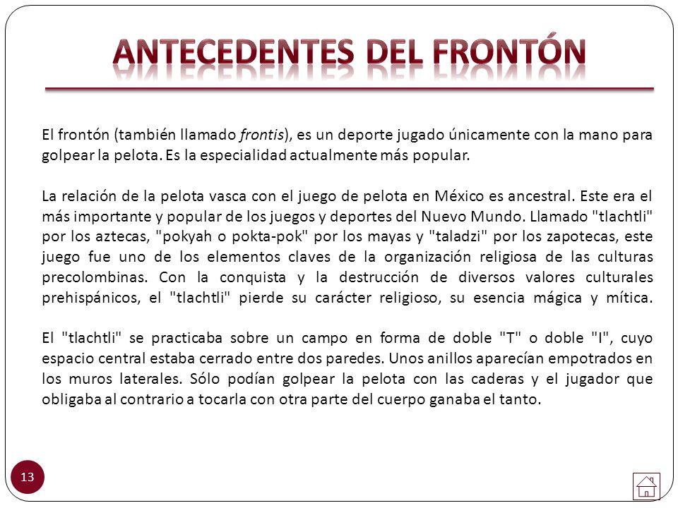 El frontón (también llamado frontis), es un deporte jugado únicamente con la mano para golpear la pelota. Es la especialidad actualmente más popular.