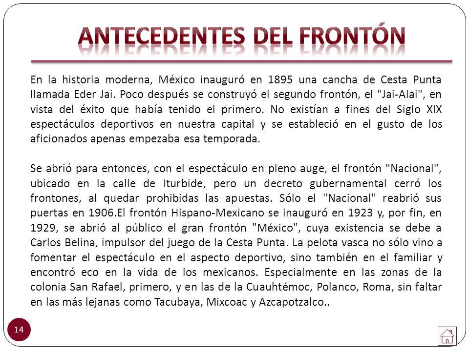 En la historia moderna, México inauguró en 1895 una cancha de Cesta Punta llamada Eder Jai. Poco después se construyó el segundo frontón, el