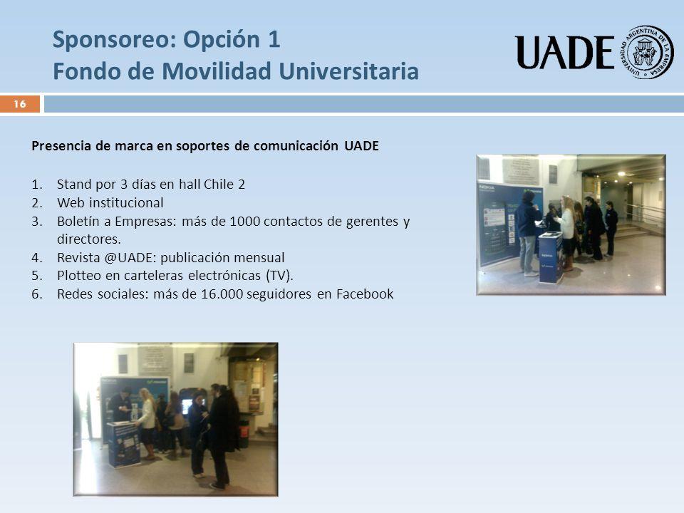 Sponsoreo: Opción 1 Fondo de Movilidad Universitaria Presencia de marca en soportes de comunicación UADE 1.Stand por 3 días en hall Chile 2 2.Web inst