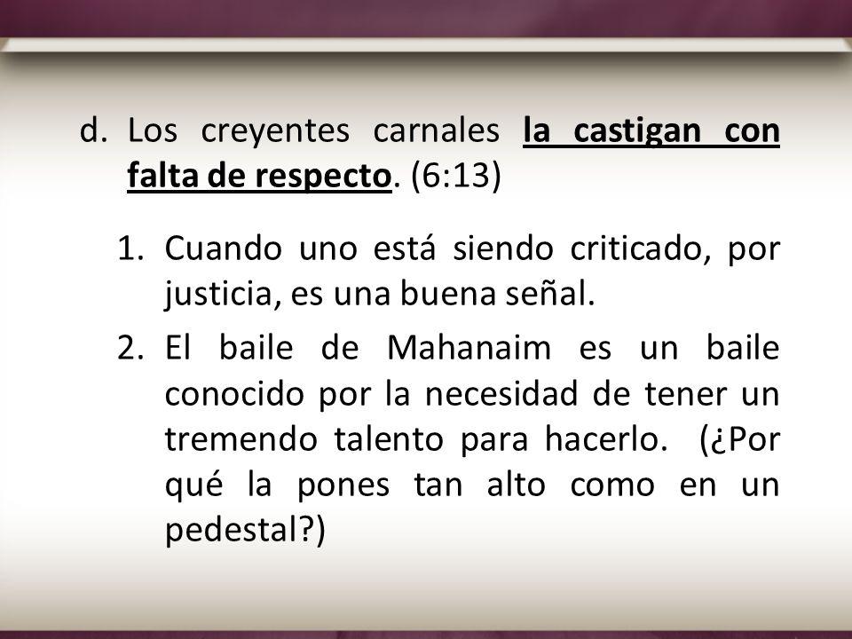 d.Los creyentes carnales la castigan con falta de respecto. (6:13) 1.Cuando uno está siendo criticado, por justicia, es una buena señal. 2.El baile de
