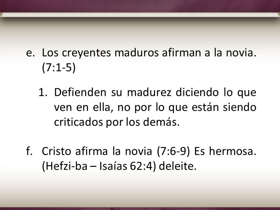 e.Los creyentes maduros afirman a la novia. (7:1-5) 1.Defienden su madurez diciendo lo que ven en ella, no por lo que están siendo criticados por los