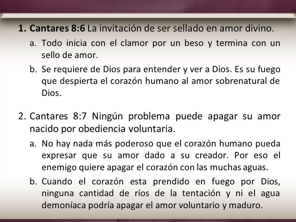 1.Cantares 8:6 La invitación de ser sellado en amor divino. a.Todo inicia con el clamor por un beso y termina con un sello de amor. b.Se requiere de D