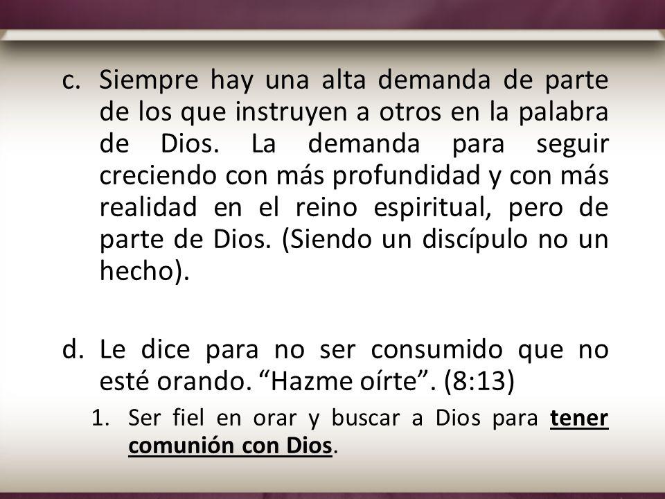 c.Siempre hay una alta demanda de parte de los que instruyen a otros en la palabra de Dios. La demanda para seguir creciendo con más profundidad y con
