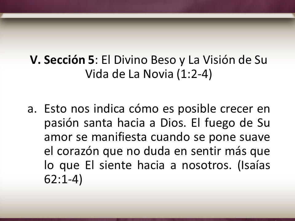 V. Sección 5: El Divino Beso y La Visión de Su Vida de La Novia (1:2-4) a.Esto nos indica cómo es posible crecer en pasión santa hacia a Dios. El fueg