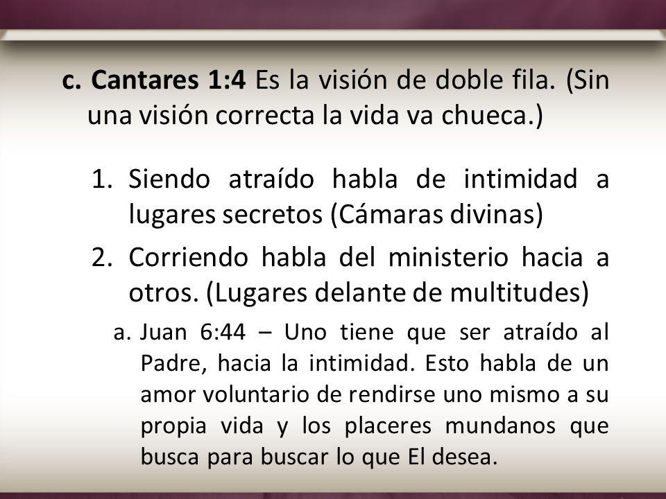 c. Cantares 1:4 Es la visión de doble fila. (Sin una visión correcta la vida va chueca.) 1.Siendo atraído habla de intimidad a lugares secretos (Cámar