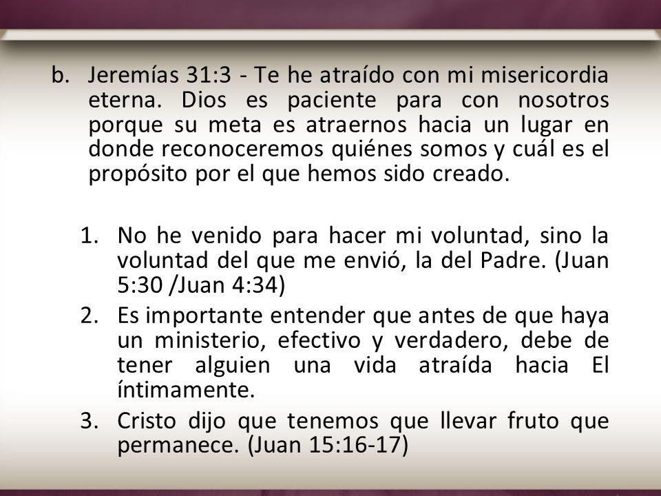 b.Jeremías 31:3 - Te he atraído con mi misericordia eterna. Dios es paciente para con nosotros porque su meta es atraernos hacia un lugar en donde rec