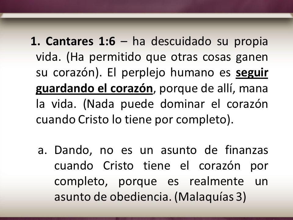 1. Cantares 1:6 – ha descuidado su propia vida. (Ha permitido que otras cosas ganen su corazón). El perplejo humano es seguir guardando el corazón, po