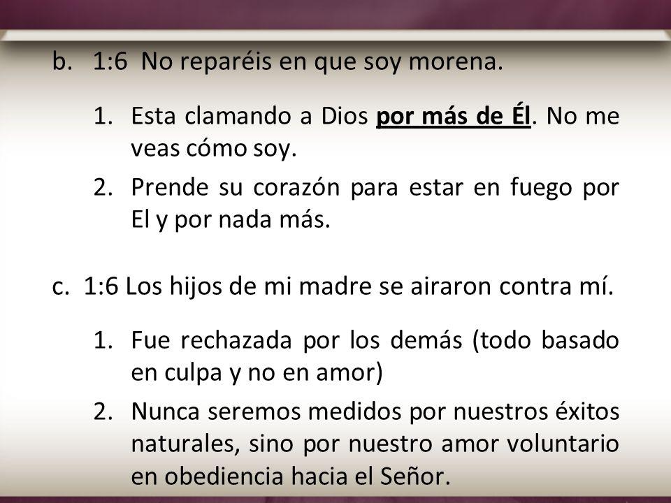 b. 1:6 No reparéis en que soy morena. 1.Esta clamando a Dios por más de Él. No me veas cómo soy. 2.Prende su corazón para estar en fuego por El y por