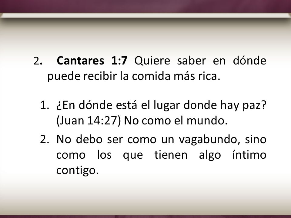 2. Cantares 1:7 Quiere saber en dónde puede recibir la comida más rica. 1.¿En dónde está el lugar donde hay paz? (Juan 14:27) No como el mundo. 2.No d