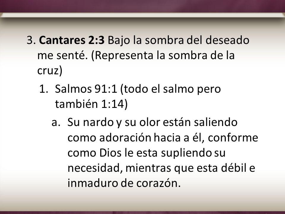 3. Cantares 2:3 Bajo la sombra del deseado me senté. (Representa la sombra de la cruz) 1.Salmos 91:1 (todo el salmo pero también 1:14) a.Su nardo y su