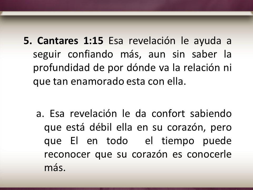 5. Cantares 1:15 Esa revelación le ayuda a seguir confiando más, aun sin saber la profundidad de por dónde va la relación ni que tan enamorado esta co