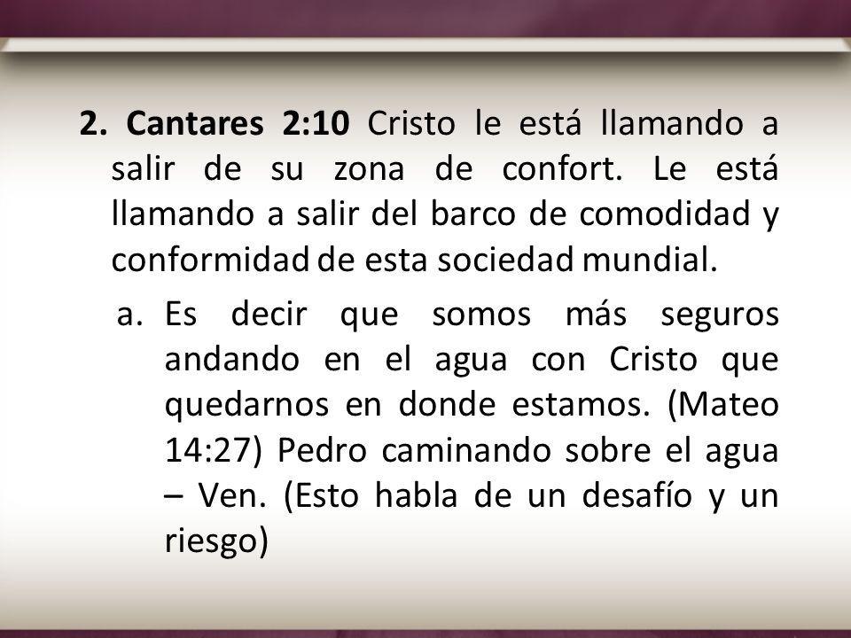 2. Cantares 2:10 Cristo le está llamando a salir de su zona de confort. Le está llamando a salir del barco de comodidad y conformidad de esta sociedad