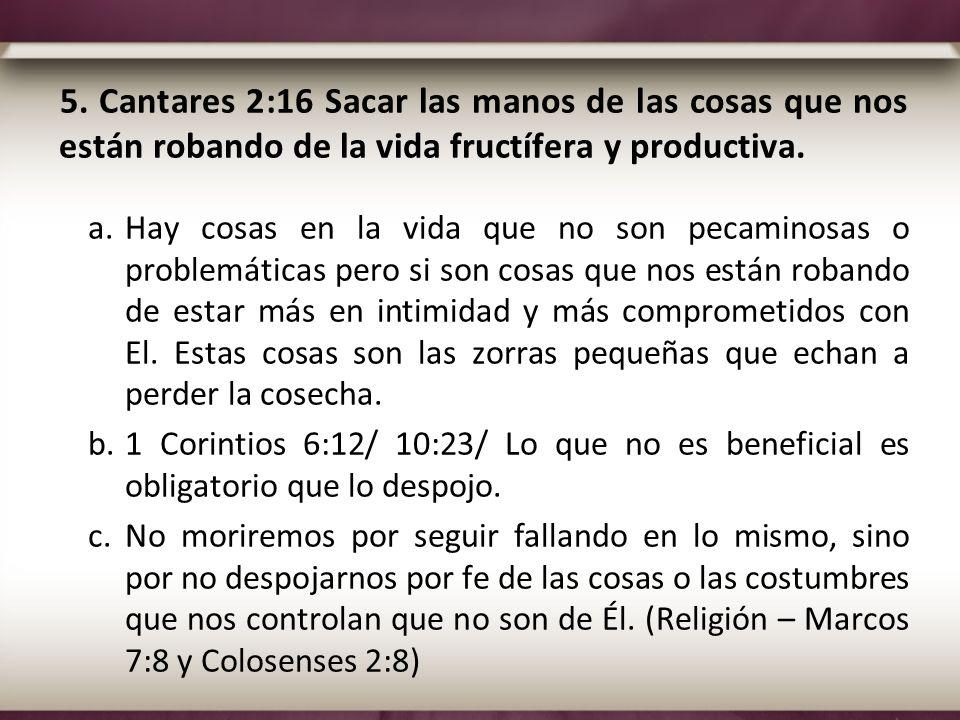 5. Cantares 2:16 Sacar las manos de las cosas que nos están robando de la vida fructífera y productiva. a.Hay cosas en la vida que no son pecaminosas
