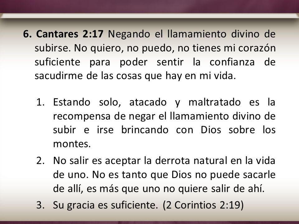 6. Cantares 2:17 Negando el llamamiento divino de subirse. No quiero, no puedo, no tienes mi corazón suficiente para poder sentir la confianza de sacu