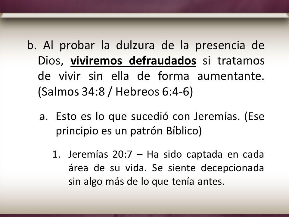 b. Al probar la dulzura de la presencia de Dios, viviremos defraudados si tratamos de vivir sin ella de forma aumentante. (Salmos 34:8 / Hebreos 6:4-6