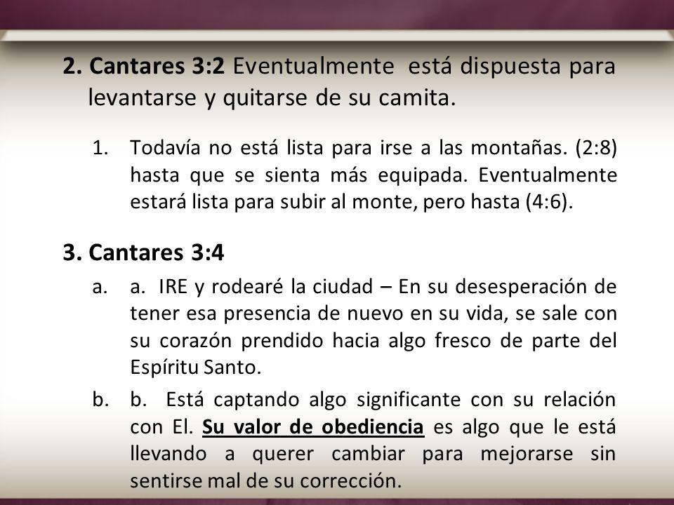 2. Cantares 3:2 Eventualmente está dispuesta para levantarse y quitarse de su camita. 1.Todavía no está lista para irse a las montañas. (2:8) hasta qu