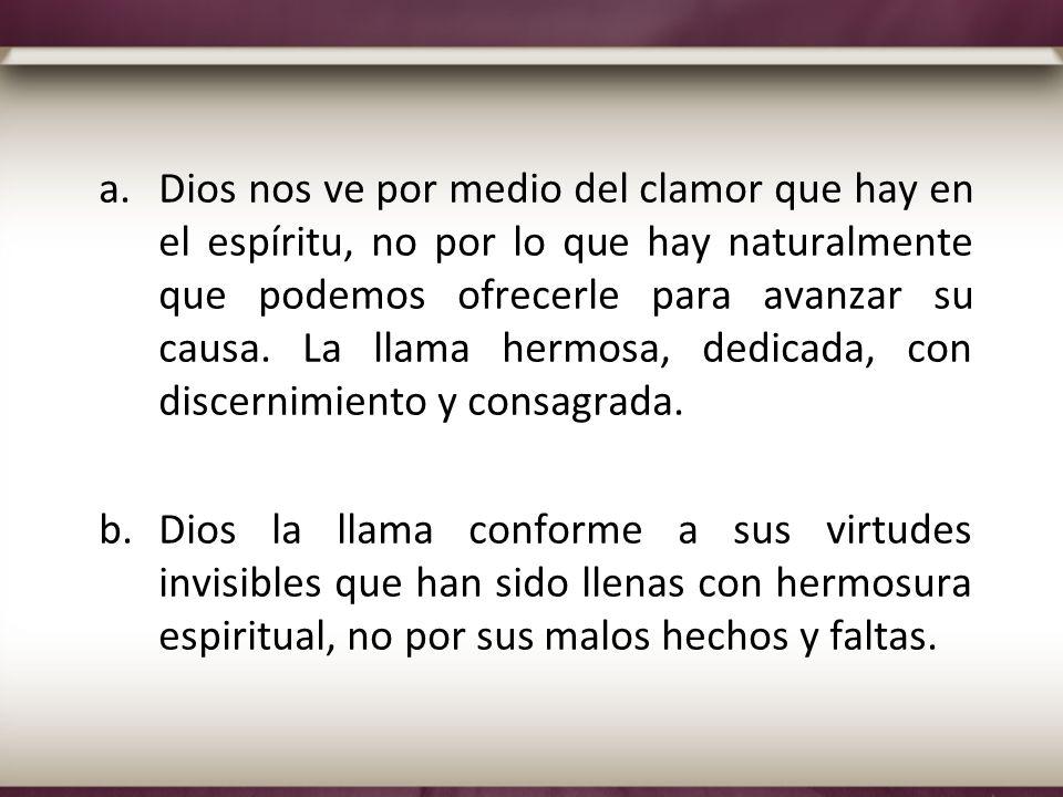 a.Dios nos ve por medio del clamor que hay en el espíritu, no por lo que hay naturalmente que podemos ofrecerle para avanzar su causa. La llama hermos