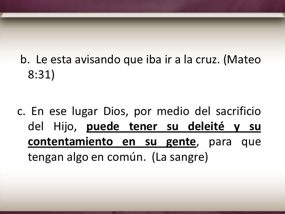 b. Le esta avisando que iba ir a la cruz. (Mateo 8:31) c. En ese lugar Dios, por medio del sacrificio del Hijo, puede tener su deleité y su contentami