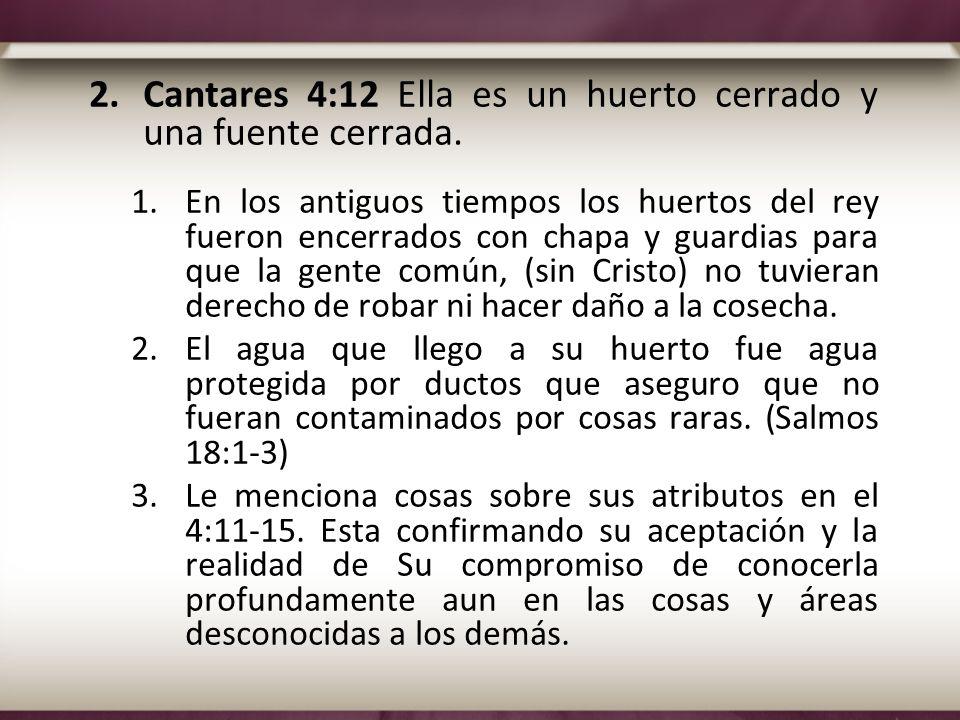 2.Cantares 4:12 Ella es un huerto cerrado y una fuente cerrada. 1.En los antiguos tiempos los huertos del rey fueron encerrados con chapa y guardias p