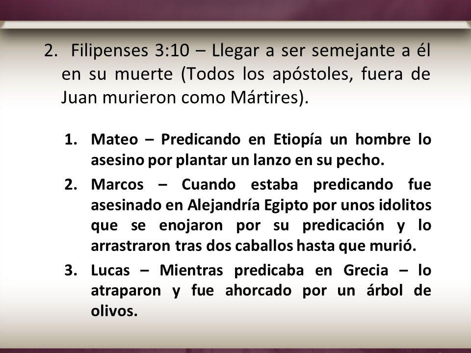 2. Filipenses 3:10 – Llegar a ser semejante a él en su muerte (Todos los apóstoles, fuera de Juan murieron como Mártires). 1.Mateo – Predicando en Eti