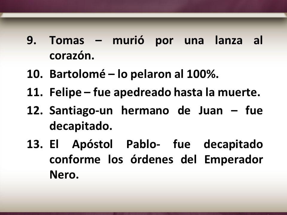 9.Tomas – murió por una lanza al corazón. 10.Bartolomé – lo pelaron al 100%. 11.Felipe – fue apedreado hasta la muerte. 12.Santiago-un hermano de Juan