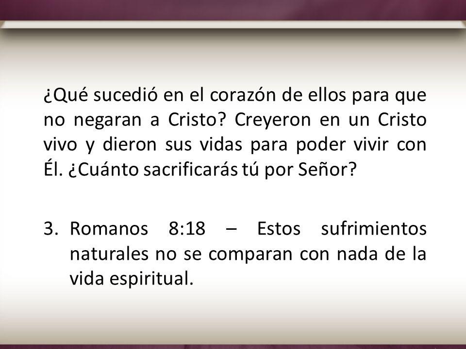 ¿Qué sucedió en el corazón de ellos para que no negaran a Cristo? Creyeron en un Cristo vivo y dieron sus vidas para poder vivir con Él. ¿Cuánto sacri