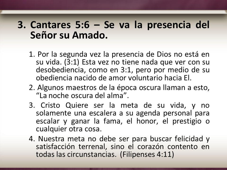 3.Cantares 5:6 – Se va la presencia del Señor su Amado. 1. Por la segunda vez la presencia de Dios no está en su vida. (3:1) Esta vez no tiene nada qu