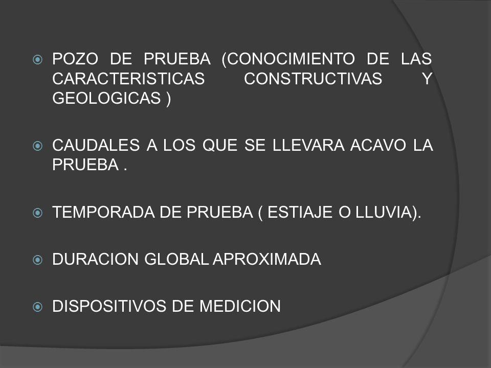 POZO DE PRUEBA (CONOCIMIENTO DE LAS CARACTERISTICAS CONSTRUCTIVAS Y GEOLOGICAS ) CAUDALES A LOS QUE SE LLEVARA ACAVO LA PRUEBA. TEMPORADA DE PRUEBA (