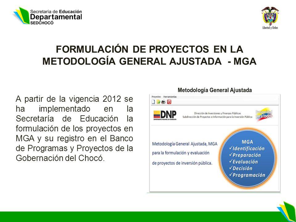 FORMULACIÓN DE PROYECTOS EN LA METODOLOGÍA GENERAL AJUSTADA - MGA A partir de la vigencia 2012 se ha implementado en la Secretaría de Educación la formulación de los proyectos en MGA y su registro en el Banco de Programas y Proyectos de la Gobernación del Chocó.