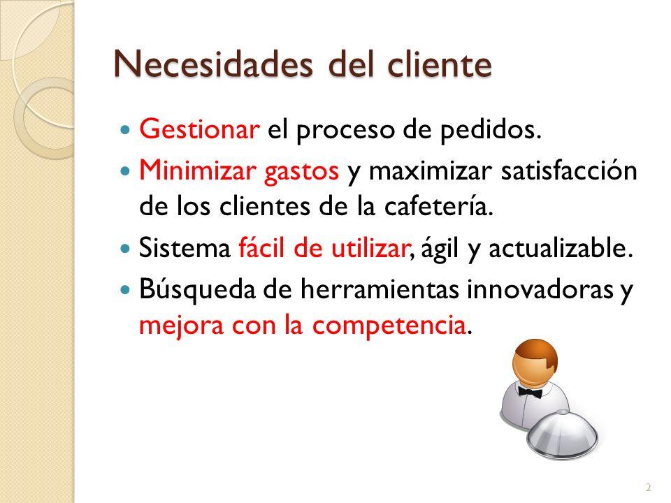 Necesidades del cliente Gestionar el proceso de pedidos. Minimizar gastos y maximizar satisfacción de los clientes de la cafetería. Sistema fácil de u