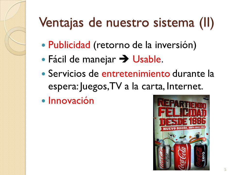 Ventajas de nuestro sistema (II) Publicidad (retorno de la inversión) Fácil de manejar Usable. Servicios de entretenimiento durante la espera: Juegos,