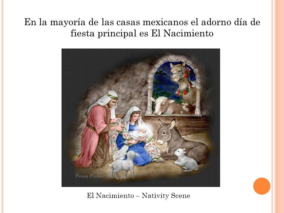 En la mayoría de las casas mexicanos el adorno día de fiesta principal es El Nacimiento El Nacimiento – Nativity Scene