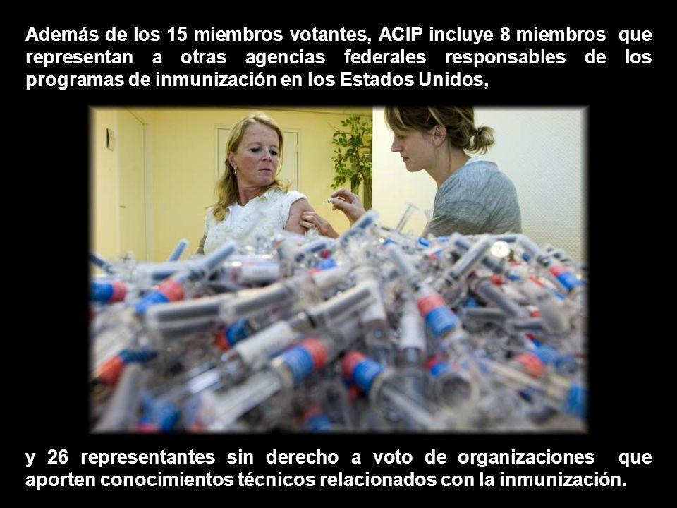 El ACIP se compone de 15 expertos en ámbitos relacionados con la inmunización, que han sido seleccionados por el Secretario del Departamento de Salud y Servicios Humanos de los EE.UU… …para asesorar y orientar al Secretario y Subsecretario de Sanidad y a los Centros de Control y Prevención de Enfermedades (CDC) en el control de las enfermedades prevenibles por vacunación.Centros de Control y Prevención de Enfermedades (CDC)