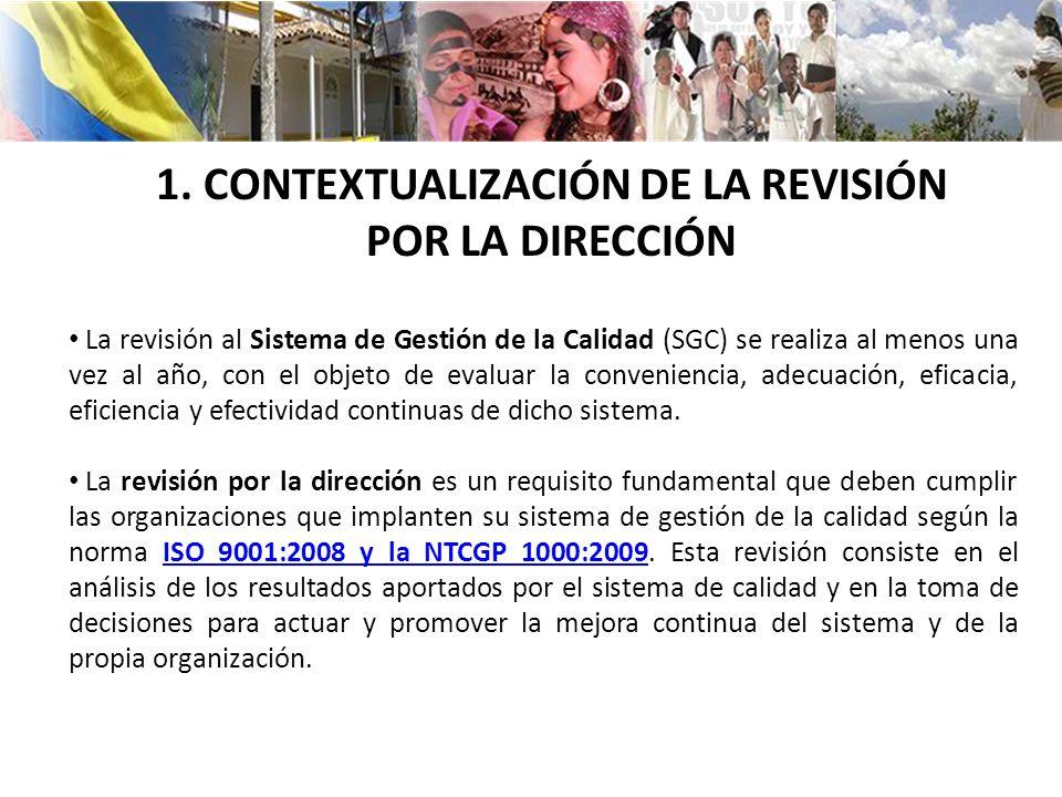 1. CONTEXTUALIZACIÓN DE LA REVISIÓN POR LA DIRECCIÓN La revisión al Sistema de Gestión de la Calidad (SGC) se realiza al menos una vez al año, con el