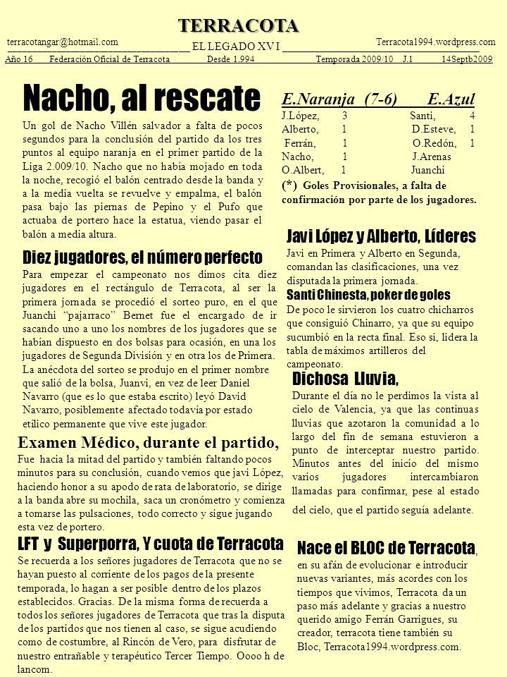 TERRACOTA ____________________________________ __ EL LEGADO XV I ___________________________________ Año 16 Federación Oficial de Terracota Desde 1.994 Temporada 2009/10 J.1 14Septb2009 terracotangar@hotmail.comTerracota1994.wordpress.com Nacho, al rescate Un gol de Nacho Villén salvador a falta de pocos segundos para la conclusión del partido da los tres puntos al equipo naranja en el primer partido de la Liga 2.009/10.