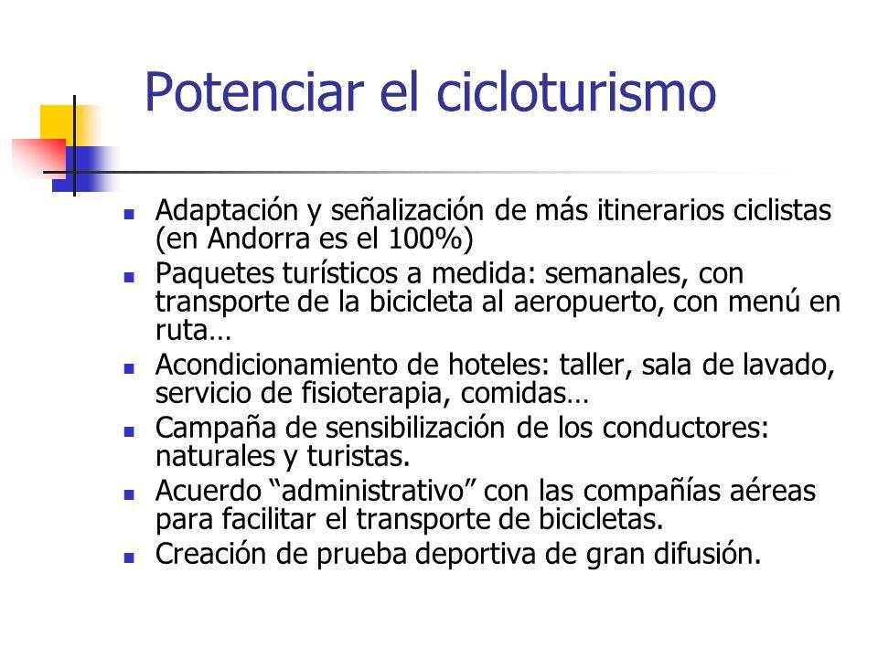 Potenciar el cicloturismo Adaptación y señalización de más itinerarios ciclistas (en Andorra es el 100%) Paquetes turísticos a medida: semanales, con transporte de la bicicleta al aeropuerto, con menú en ruta… Acondicionamiento de hoteles: taller, sala de lavado, servicio de fisioterapia, comidas… Campaña de sensibilización de los conductores: naturales y turistas.