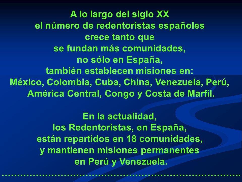 A lo largo del siglo XX el número de redentoristas españoles crece tanto que se fundan más comunidades, no sólo en España, también establecen misiones en: México, Colombia, Cuba, China, Venezuela, Perú, América Central, Congo y Costa de Marfil.