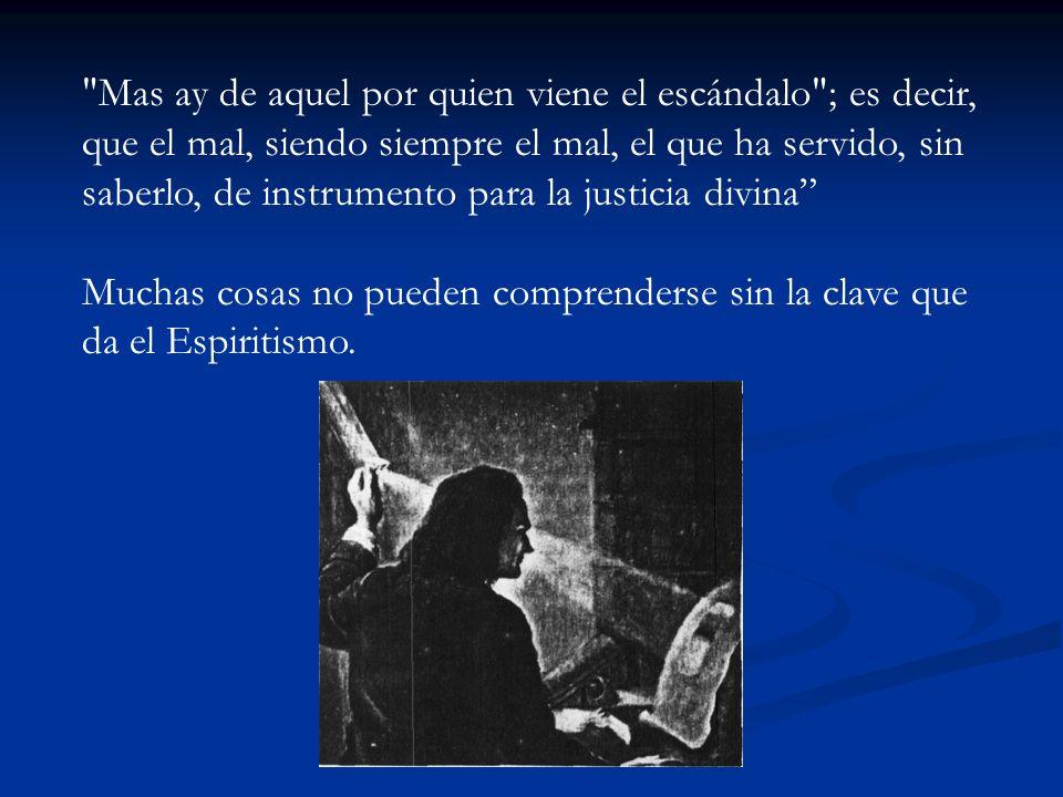 Mas ay de aquel por quien viene el escándalo ; es decir, que el mal, siendo siempre el mal, el que ha servido, sin saberlo, de instrumento para la justicia divina Muchas cosas no pueden comprenderse sin la clave que da el Espiritismo.
