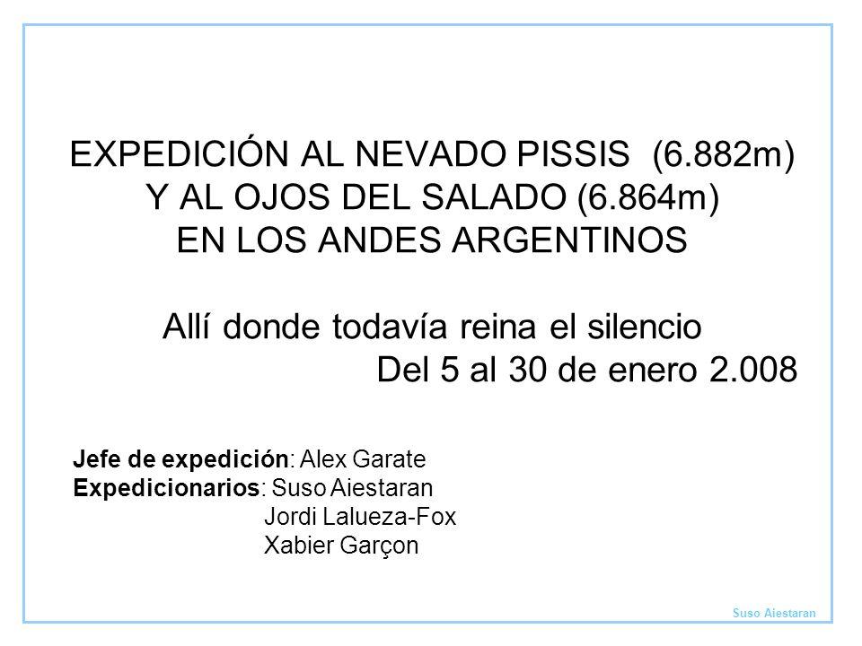 EXPEDICIÓN AL NEVADO PISSIS (6.882m) Y AL OJOS DEL SALADO (6.864m) EN LOS ANDES ARGENTINOS Allí donde todavía reina el silencio Del 5 al 30 de enero 2.008 Suso Aiestaran Jefe de expedición: Alex Garate Expedicionarios: Suso Aiestaran Jordi Lalueza-Fox Xabier Garçon