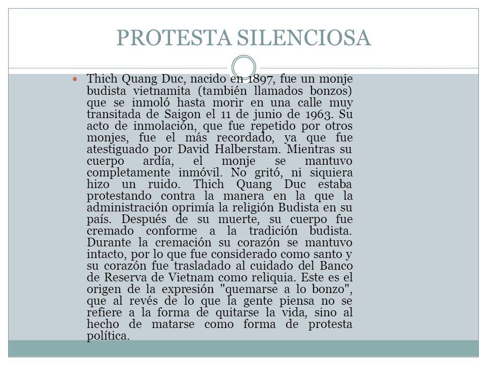 PROTESTA SILENCIOSA Thich Quang Duc, nacido en 1897, fue un monje budista vietnamita (también llamados bonzos) que se inmoló hasta morir en una calle