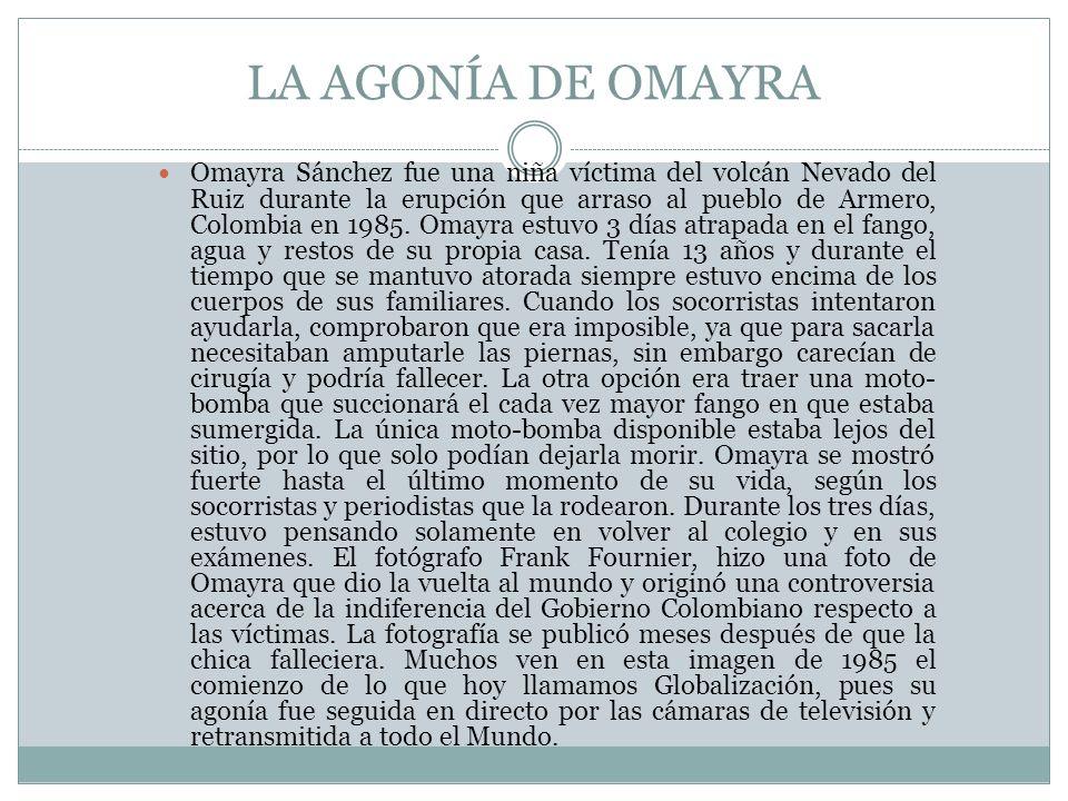LA AGONÍA DE OMAYRA Omayra Sánchez fue una niña víctima del volcán Nevado del Ruiz durante la erupción que arraso al pueblo de Armero, Colombia en 198