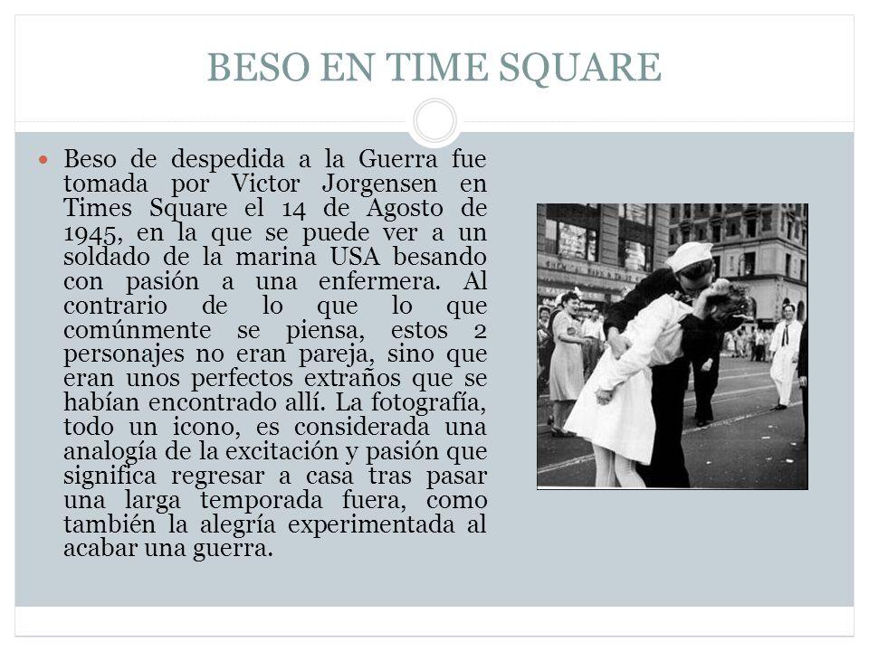 BESO EN TIME SQUARE Beso de despedida a la Guerra fue tomada por Victor Jorgensen en Times Square el 14 de Agosto de 1945, en la que se puede ver a un soldado de la marina USA besando con pasión a una enfermera.